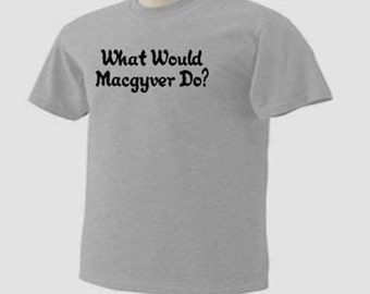 WHAT WOULD MACGYVER Do? Funny Humor T-Shirt