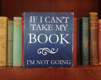 If I Can't Take my Book, I'm Not Going, book sign, wood sign, reading sign, book lover gift, librarian gift, bibliophile, funny book sign