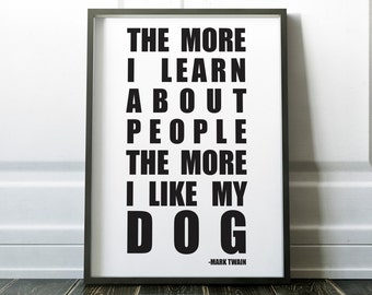 The more I learn about people the more I like my dog, Art Print, Home Decor, Gift for Pet Lovers, Pets, Dogs, Dog Owner, Mark Twain Quote