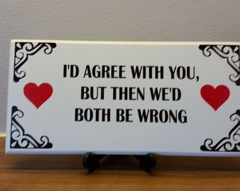 I'd Agree With You, But Then We'd, Both Be Wrong, Gifts for Colleagues, Christmas Gift Ideas for him and her,  Humorous quotes, 042