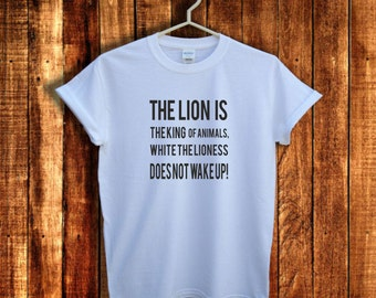 The  lion is the king of animals,white the lioness does not  wake up, slogan t shirts,  Funny Gift Shirt, Shirts with sayings