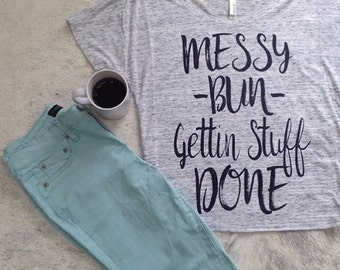 messy bun shirt, messy bun, mom life shirt, getting stuff done, graphic tee, messy hair shirt, messy bun tshirt, messy bun tee, coffee shirt