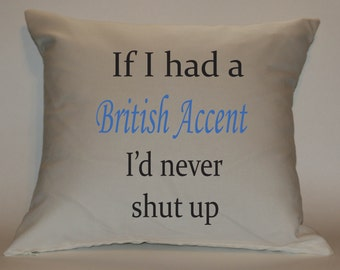 If I had a British Accent I'd never shut up 18x18 Decorative Pillow Cover. Fun, cute.