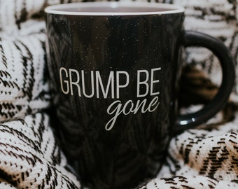 Grump Be Gone - Coffee Mug - Funny Gift - Gifts For Her - Gifts For Him -