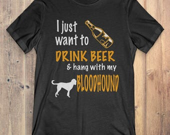 Bloodhound Custom Dog T-Shirt Gift: I Just Want To Drink Beer & Hang With My Bloodhound