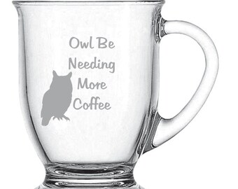 Owl Be Needing More Coffee Glass FREE Personalization