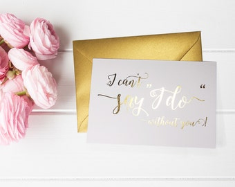 I Can't Say I Do Without You - Will You Be My, Bridesmaid Proposal - Ask Bridesmaid - Be My Maid of Honor, Flower Girl - Gold Foil Cards