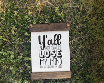 Y'all Gon Make Me Lose My Mind Up in Here Up in Here Wooden Canvas Farmhouse Scroll Sign