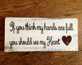 "If you think my hands are full you should see my heart. 12"" x 5"" wood sign"