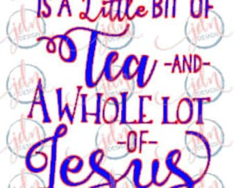 All I need is a little bit of Tea and A Whole Lot of Jesus SVG