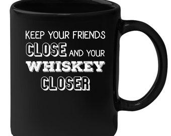 Whiskey - Keep You Friends Close And Your Whiskey Closer 11 oz Black Coffee Mug