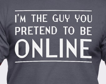 I'm the Guy You Pretend to Be Online T-Shirt