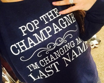 Pop the champagne im changing my last name- bride to be sweatshirt