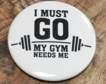 I Must Go My Gym Needs Me Button or Magnet