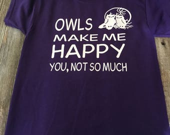 Owls make me happy, you not so much tshirt