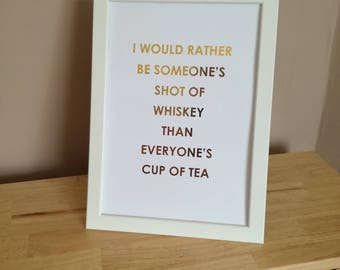 I would rather be someone's shot of whiskey than everyone's cup of tea - Fashion Foil Print