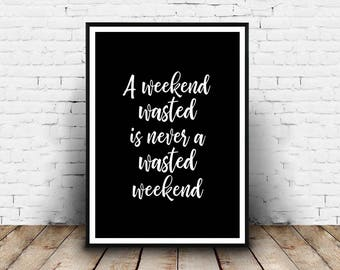 """A Weekend Wasted Is Never A Wasted Weekend -  8""""x10"""" & A4 DIGITAL Download"""