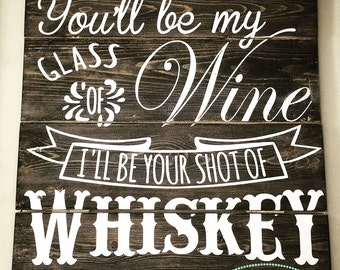 Pallet Sign - You'll be my Glass of Wine I'll be Your Shot of Whiskey - Rustic Sign