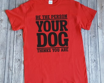 Be the Person Your Dog Thinks You Are, Funny Dog Lover/Owner T-Shirt