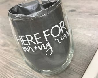 Here For The Wrong Reasons Wine Glass - Funny Wine Glasses - Glasses With Memes - Wine Glass Gifts