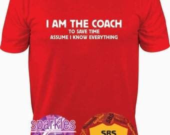 Coach Shirt, Coach gift, I am the Coach to save time assume I know EVERYTHING, funny T Shirt  S to 3X  baseball, soccer, end of season gift