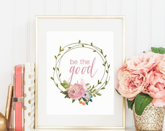 """8x10 """"Be The Good"""" + Floral Wreath Printable and Instant Download"""