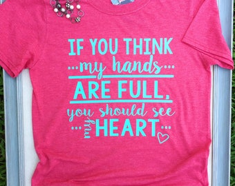 If You Think My Hands Are Full You Should See My Heart, Mom Life Shirt, Womens Mom Life Shirt, Mommy Life, New Mom Gift, Super Soft Tee