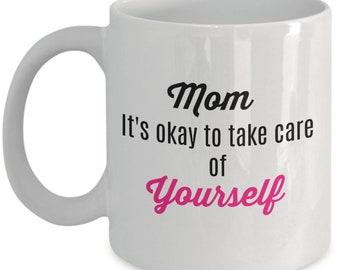 Beautiful Mother's Day Coffee or Tea Mug - Mom It's Okay To take Care of Yourself- Perfect Gift for Moms, Sisters, Aunts or Grandmothers