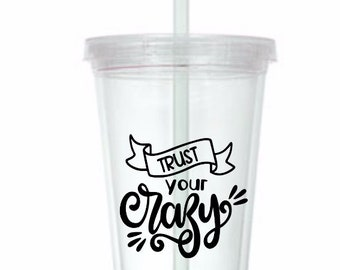 Trust Your Crazy Funny Cup Travel Tumbler Plastic Straw Gift Home Decor Gift Any Color Personalized Custom