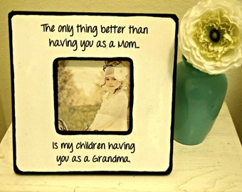 "Picture frame with quote, ""The only thing better than having you as a Mom...Is my children having you as a Grandma""."