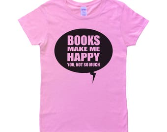 Books Make Me Happy, You Not So Much T-Shirt - Womens Tshirt - Speech Bubble - Book Lovers - Readers Shirt - Bookworm - Pink