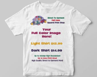 Starting at 12.99!!! Full Color Direct To Garment DTG Printing!! Your Full Color Art Printed Direct To Garment DTG on a Light or Dark Shirt!