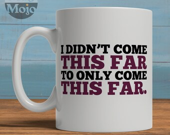 Motivational Coffee Mug - I Didn't Come This Far To Only Come This Far - Ceramic Mug