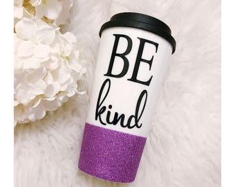 Be Kind To Go Cup // Kind // Kindness // Coffee Cup // Glitter Cup // Spread Kindness // Coffee Drinker // Glitter Sips // Birthday Gift