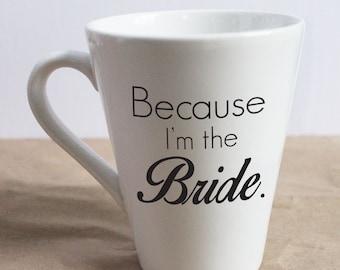 Because I'm the Bride. Mug ~ Wedding Mug ~ Bridal Mug ~ Wedding Planning Mug ~ Funny Mug ~ Wedding Shower Gift ~ Engagement Gift ~ Bride Mug