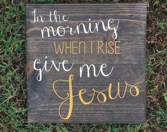 In the Morning When I Rise Give Me Jesus Wood Sign - Kitchen - Rustic - Jesus - Hymn - Inspirational Sign