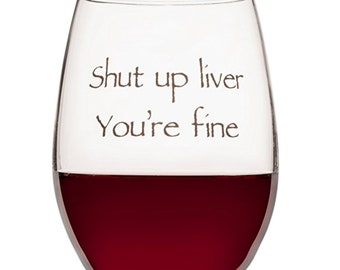 Funny Wine Glass  - Shut Up Liver You're Fine - Gift for Women - Funny Wine Gifts