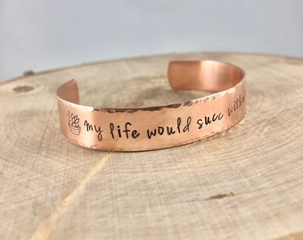My life would succ without you, succulent, plant saying, gardening jewelry, hand stamped cuff bracelet in aluminum, brass or copper