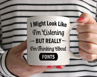 I Might Look Like I'm Listening But Really I'm Thinking About Fonts Mug