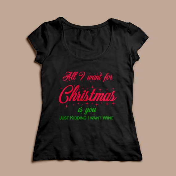 "Women's Christmas Shirt ""All I want for Christmas is you, Just Kidding I want Wine"" S-XXL Available"