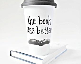 Travel Coffee Mug, Book Was Better, With Lid, Ceramic Travel Mug, bookish, bookworm, literary gift, librarian, scholar, Funny Travel Mug