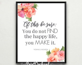 "Monson Quotes, ""You Do Not Find the Happy Life. You Make It."", Happiness Printable Quotes, Be Happy, Choose Happiness, Christian Home Decor"