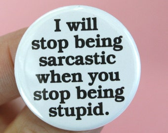 i will stop being sarcastic when you stop being stupid. 1.25 inch funny button.