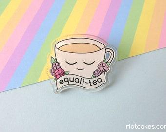 Equali-Tea Acrylic Pin • Equality Feminist LGBTQ* Social Justice Resist Cute