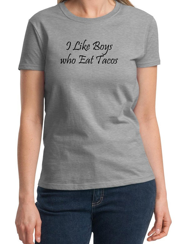 I like Boys who eat Tacos -  Ladies T-Shirt (Colors Available too)