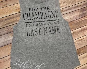 Pop the Champagne I'm changing my last name/engagement tee/tank/engaged/wedding