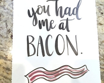 You Had Me At Bacon -- prints or cards