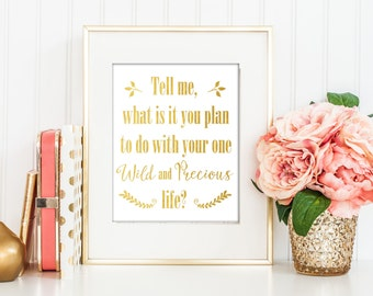 Tell Me, What Is It You Plan to do With Your One Wild and Precious Life / Gold Print / Gold Wall Art / Actual Foil / Mary Oliver Quote