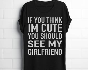 If you think i'm cute you should see my Girlfriend-  shirt / Couples shirt / Group shirt