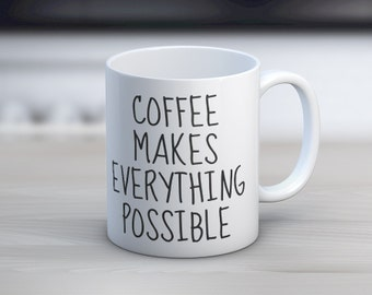 Coffee Makes Everything Possible // 11 oz or 15 oz Coffee Mug